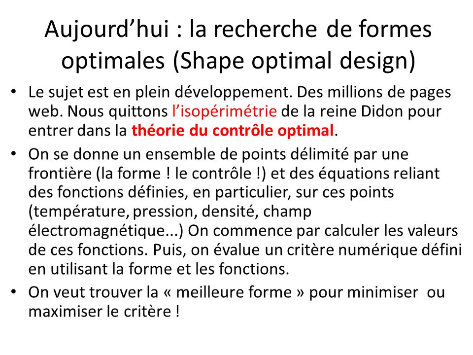 Aujourdhui : la recherche de formes optimales (Shape optimal design) Le sujet est en plein développement. Des millions de pages web. Nous quittons lis