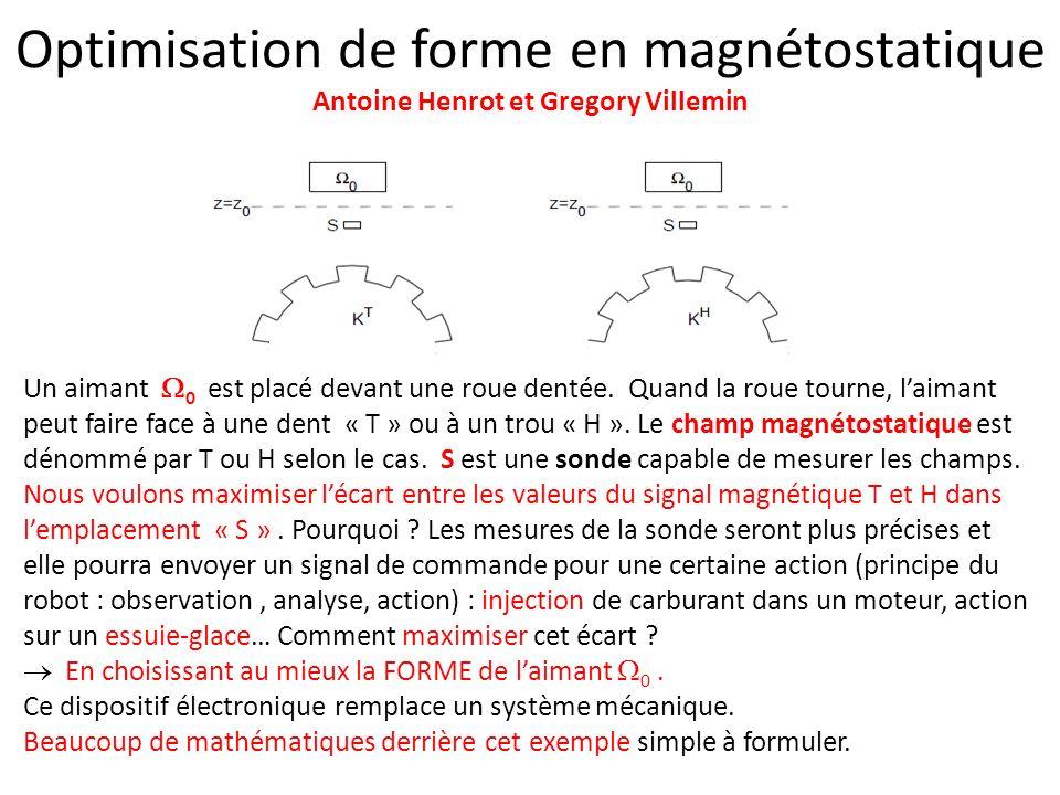 Optimisation de forme en magnétostatique Antoine Henrot et Gregory Villemin Un aimant 0 est placé devant une roue dentée. Quand la roue tourne, laiman