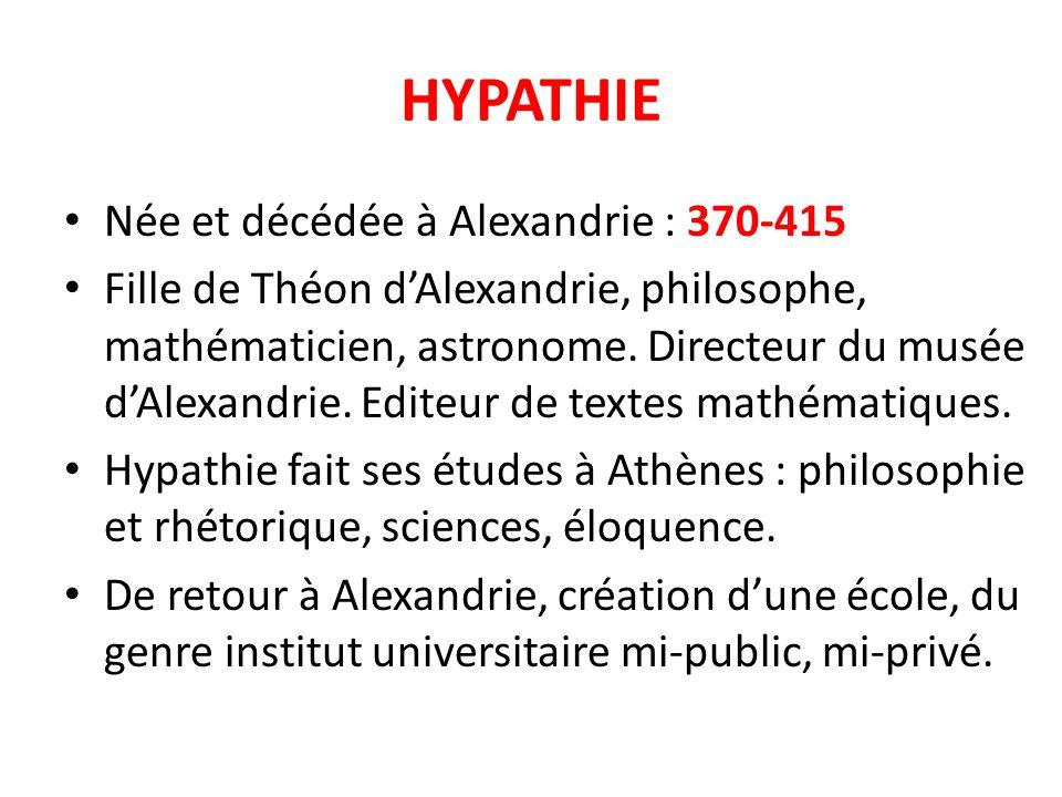 HYPATHIE Née et décédée à Alexandrie : 370-415 Fille de Théon dAlexandrie, philosophe, mathématicien, astronome. Directeur du musée dAlexandrie. Edite