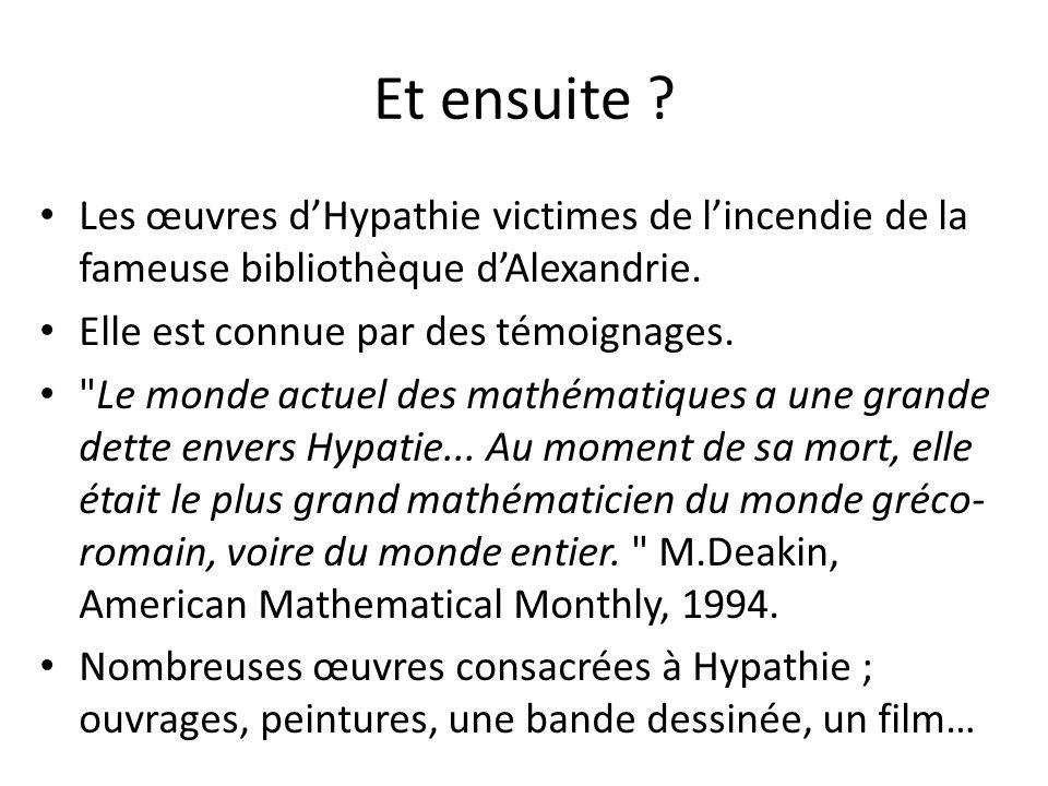 Et ensuite ? Les œuvres dHypathie victimes de lincendie de la fameuse bibliothèque dAlexandrie. Elle est connue par des témoignages.