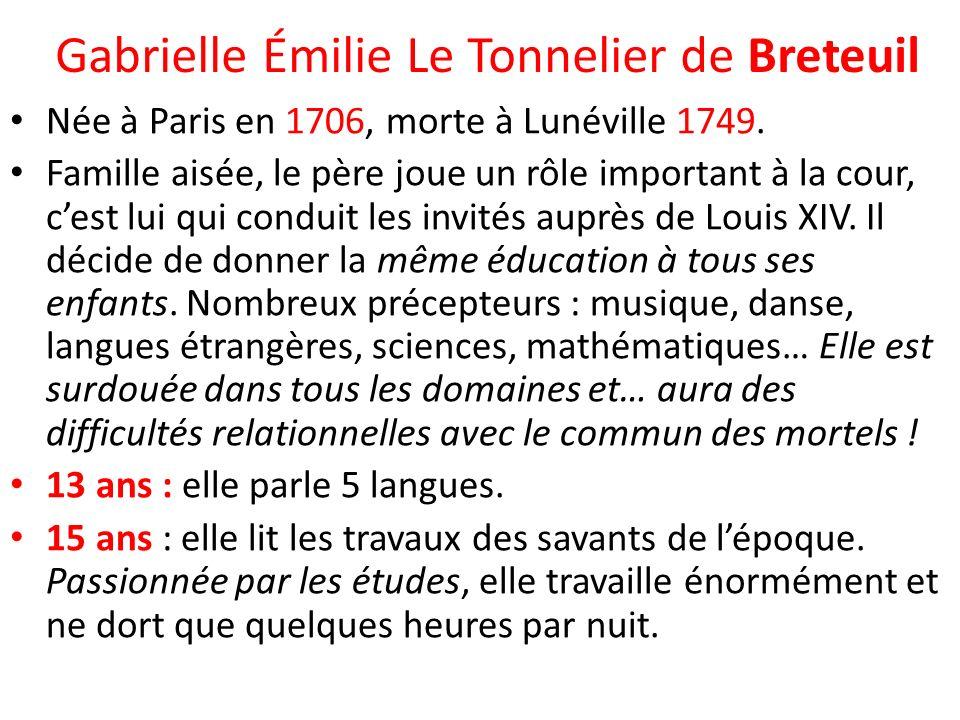 Gabrielle Émilie Le Tonnelier de Breteuil Née à Paris en 1706, morte à Lunéville 1749. Famille aisée, le père joue un rôle important à la cour, cest l
