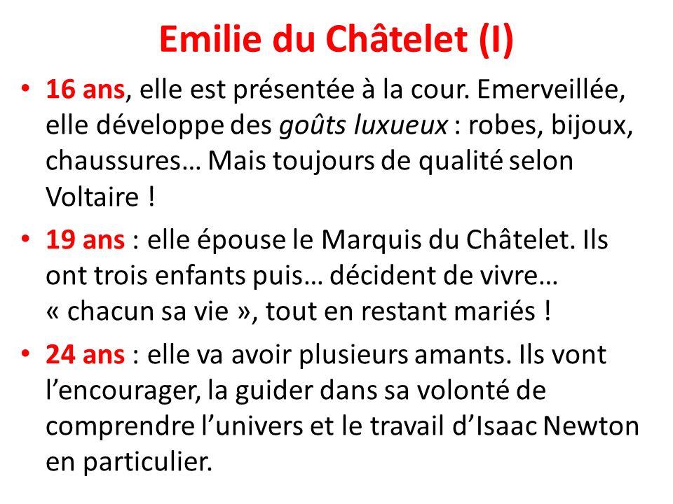 Emilie du Châtelet (I) 16 ans, elle est présentée à la cour. Emerveillée, elle développe des goûts luxueux : robes, bijoux, chaussures… Mais toujours