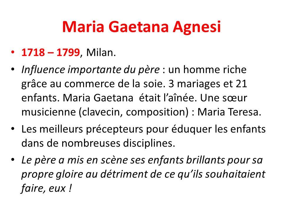 Maria Gaetana Agnesi 1718 – 1799, Milan. Influence importante du père : un homme riche grâce au commerce de la soie. 3 mariages et 21 enfants. Maria G