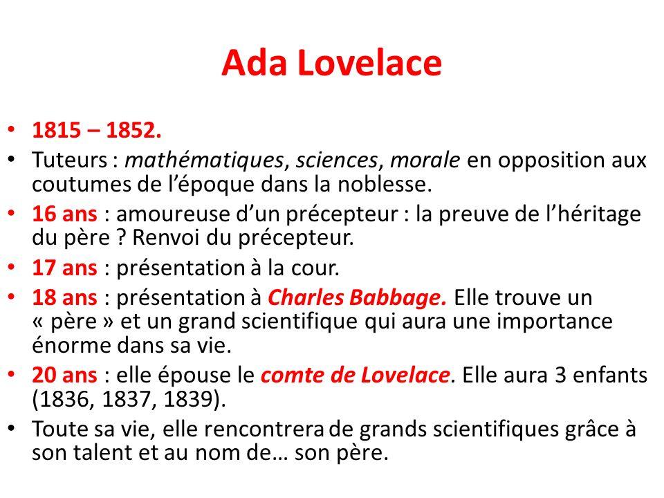 Ada Lovelace 1815 – 1852. Tuteurs : mathématiques, sciences, morale en opposition aux coutumes de lépoque dans la noblesse. 16 ans : amoureuse dun pré