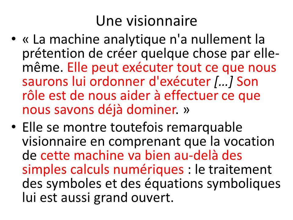 Une visionnaire « La machine analytique n'a nullement la prétention de créer quelque chose par elle- même. Elle peut exécuter tout ce que nous saurons