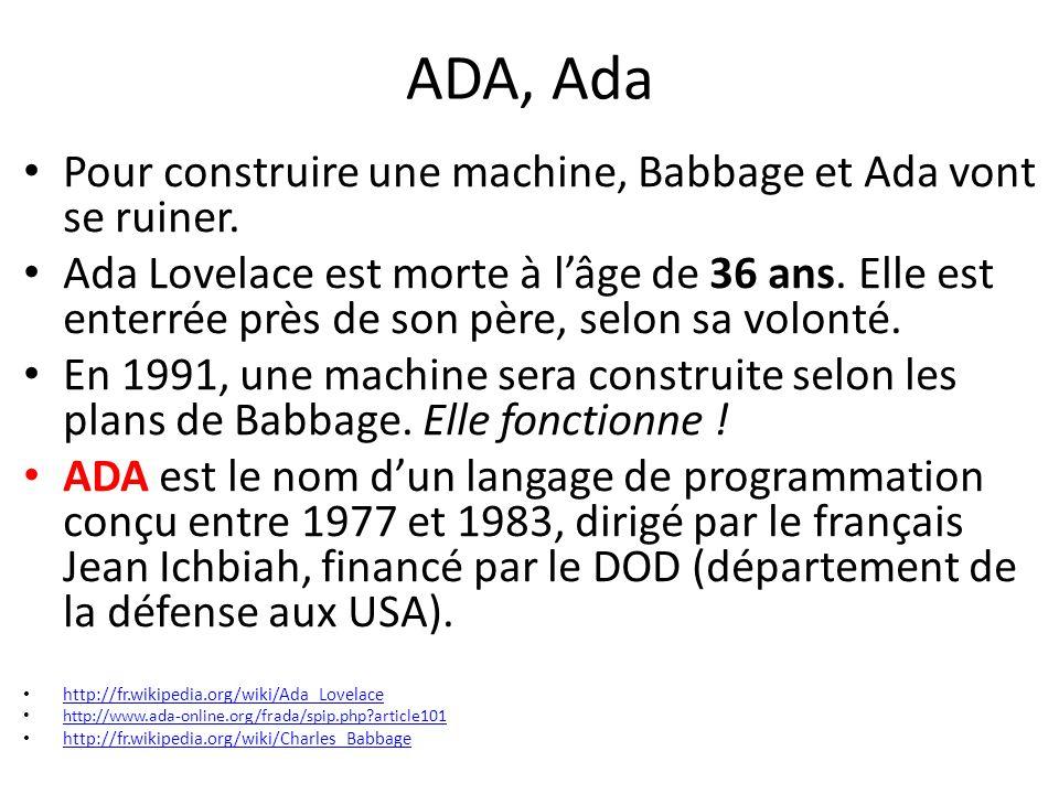ADA, Ada Pour construire une machine, Babbage et Ada vont se ruiner. Ada Lovelace est morte à lâge de 36 ans. Elle est enterrée près de son père, selo
