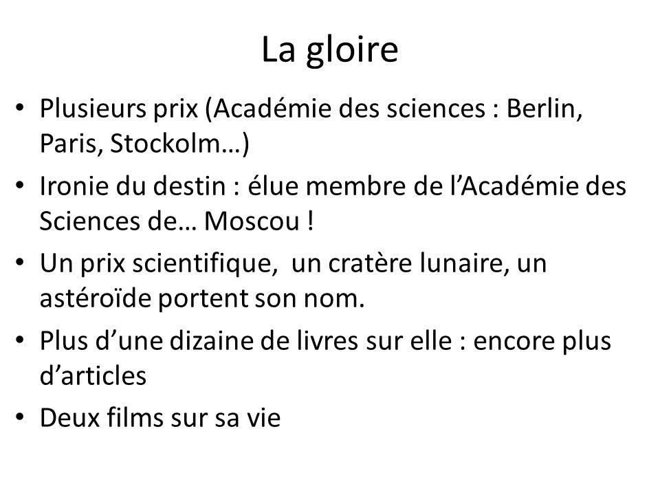 La gloire Plusieurs prix (Académie des sciences : Berlin, Paris, Stockolm…) Ironie du destin : élue membre de lAcadémie des Sciences de… Moscou ! Un p