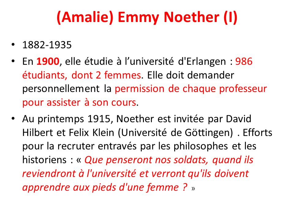 (Amalie) Emmy Noether (I) 1882-1935 En 1900, elle étudie à luniversité d'Erlangen : 986 étudiants, dont 2 femmes. Elle doit demander personnellement l