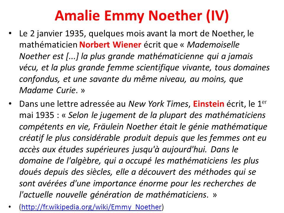 Amalie Emmy Noether (IV) Le 2 janvier 1935, quelques mois avant la mort de Noether, le mathématicien Norbert Wiener écrit que « Mademoiselle Noether e