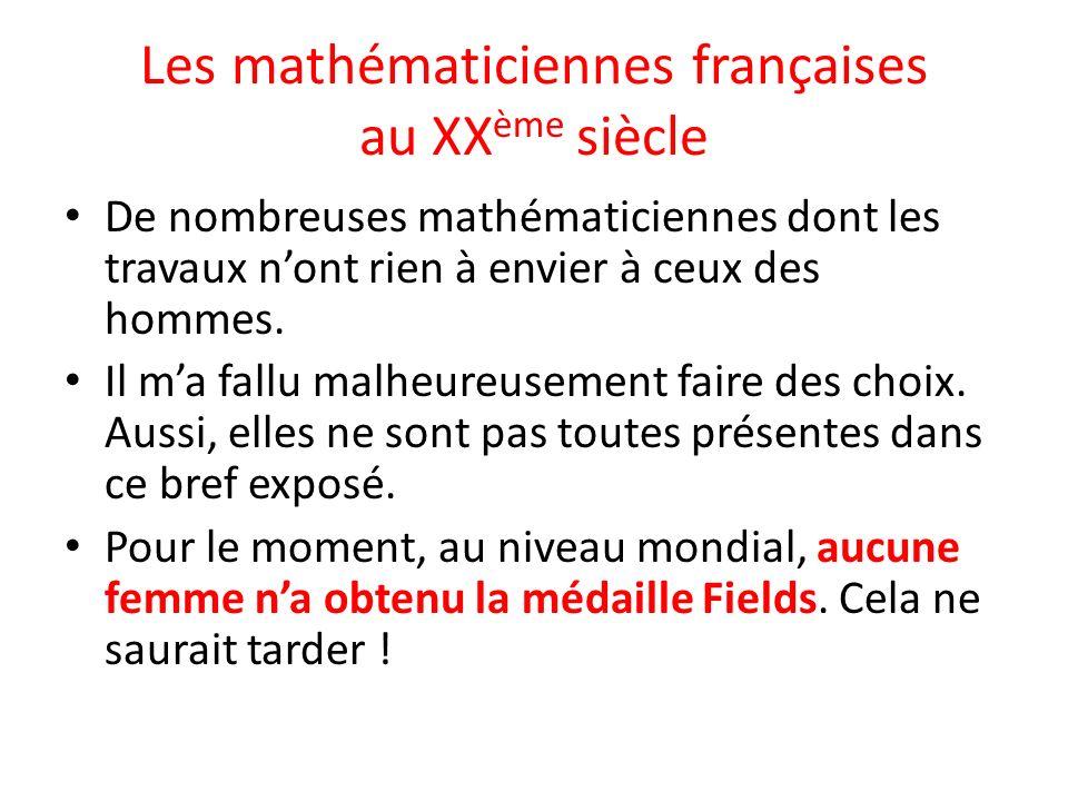 Les mathématiciennes françaises au XX ème siècle De nombreuses mathématiciennes dont les travaux nont rien à envier à ceux des hommes. Il ma fallu mal