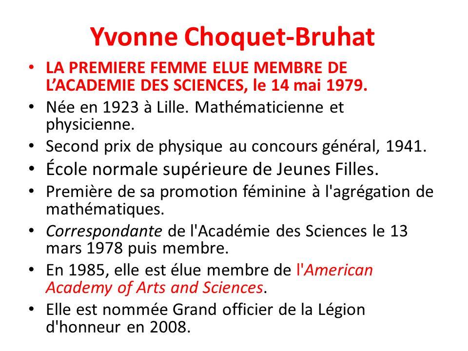 Yvonne Choquet-Bruhat LA PREMIERE FEMME ELUE MEMBRE DE LACADEMIE DES SCIENCES, le 14 mai 1979. Née en 1923 à Lille. Mathématicienne et physicienne. Se