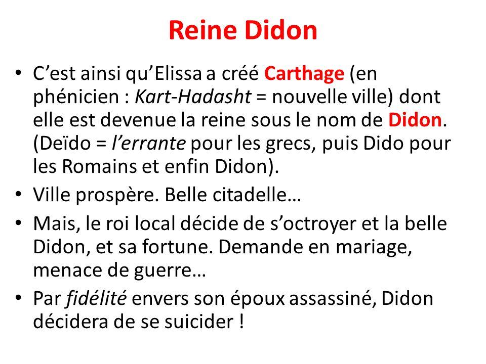 Reine Didon Cest ainsi quElissa a créé Carthage (en phénicien : Kart-Hadasht = nouvelle ville) dont elle est devenue la reine sous le nom de Didon. (D