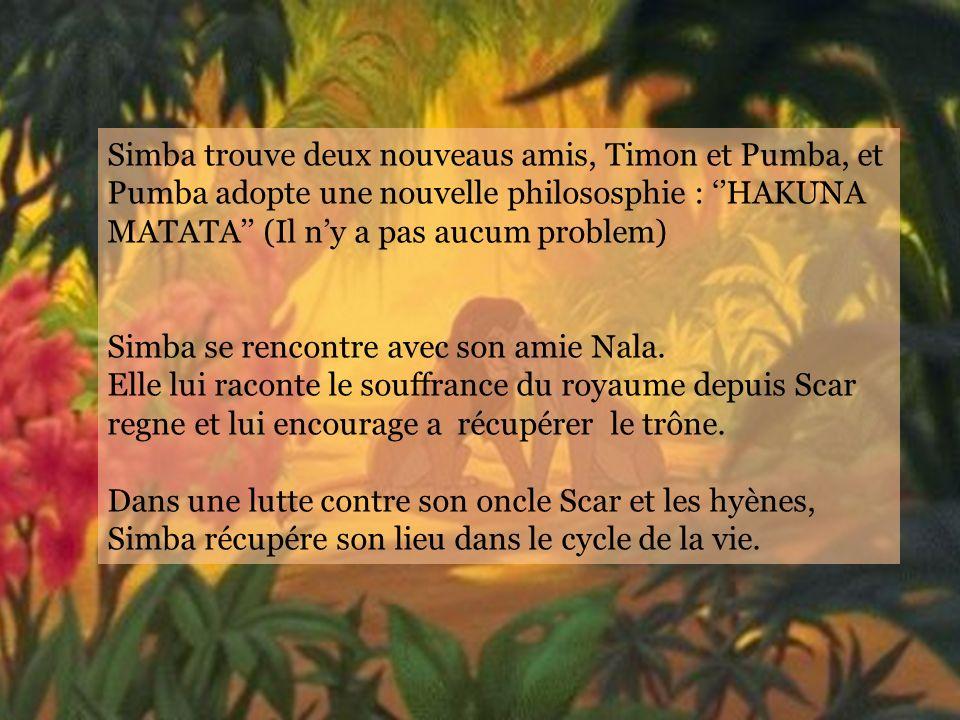 Simba trouve deux nouveaus amis, Timon et Pumba, et Pumba adopte une nouvelle philososphie : HAKUNA MATATA (Il ny a pas aucum problem) Simba se rencontre avec son amie Nala.
