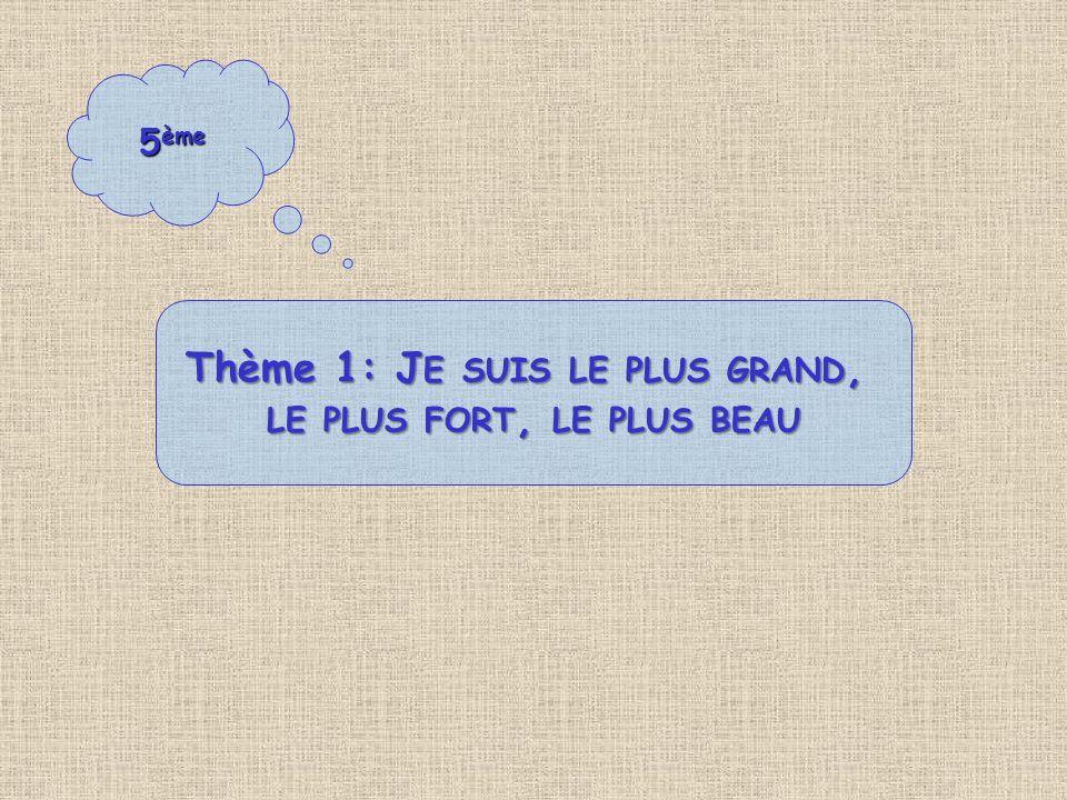 5 ème Thème 1: J E SUIS LE PLUS GRAND, LE PLUS FORT, LE PLUS BEAU