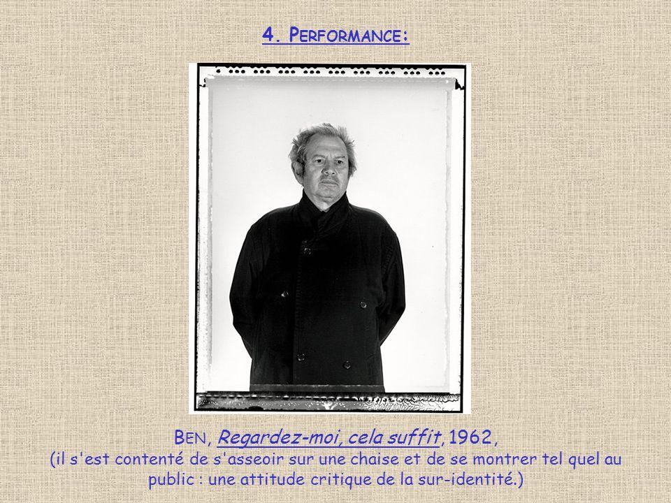 4. P ERFORMANCE : B EN, Regardez-moi, cela suffit, 1962, (il s'est contenté de s'asseoir sur une chaise et de se montrer tel quel au public : une atti