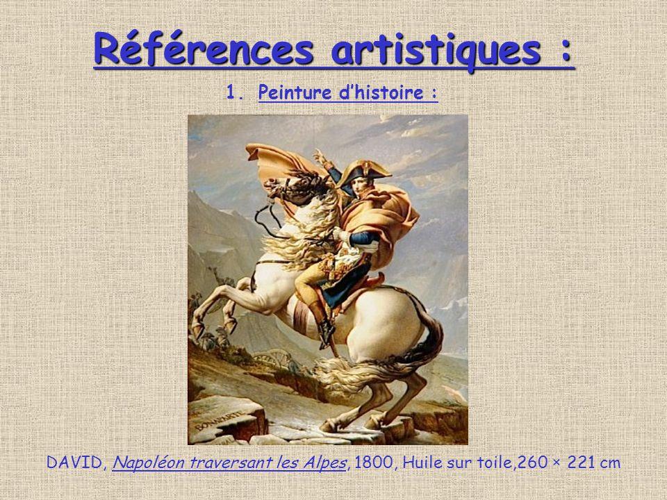 Références artistiques : Références artistiques : DAVID, Napoléon traversant les Alpes, 1800, Huile sur toile,260 × 221 cm 1.Peinture dhistoire :