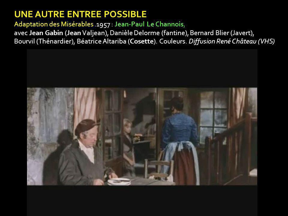 UNE AUTRE ENTREE POSSIBLE Adaptation des Misérables.1957 : Jean-Paul Le Channois, avec Jean Gabin (Jean Valjean), Danièle Delorme (fantine), Bernard Blier (Javert), Bourvil (Thénardier), Béatrice Altariba (Cosette).
