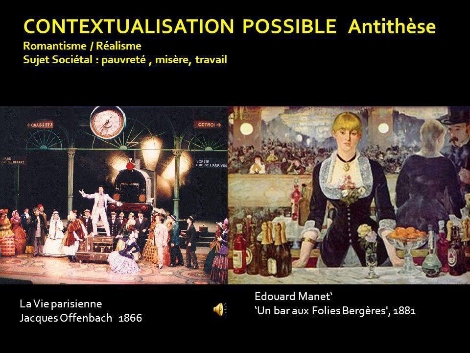 CONTEXTUALISATION POSSIBLE Antithèse Romantisme / Réalisme Sujet Sociétal : pauvreté, misère, travail Edouard Manet Un bar aux Folies Bergères', 1881