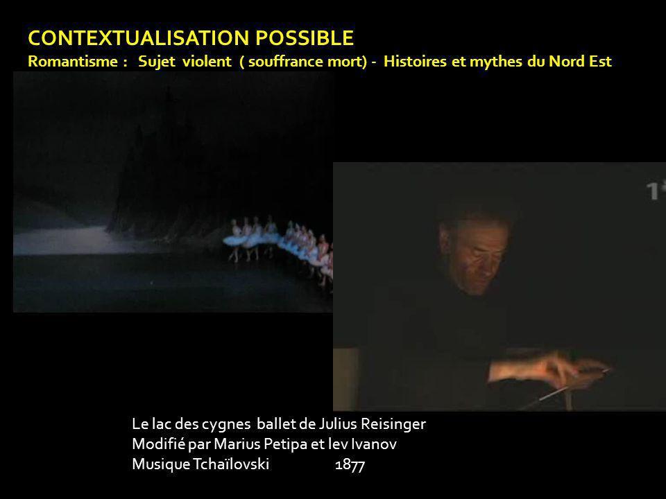 CONTEXTUALISATION POSSIBLE Romantisme : Sujet violent ( souffrance mort) - Histoires et mythes du Nord Est Le lac des cygnes ballet de Julius Reisinge