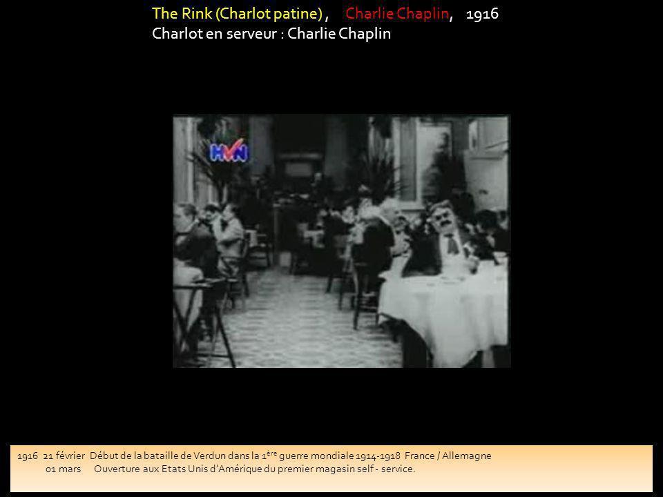 The Rink (Charlot patine), Charlie Chaplin, 1916 Charlot en serveur : Charlie Chaplin 1916 21 février Début de la bataille de Verdun dans la 1 ère guerre mondiale 1914-1918 France / Allemagne 01 mars Ouverture aux Etats Unis dAmérique du premier magasin self - service.