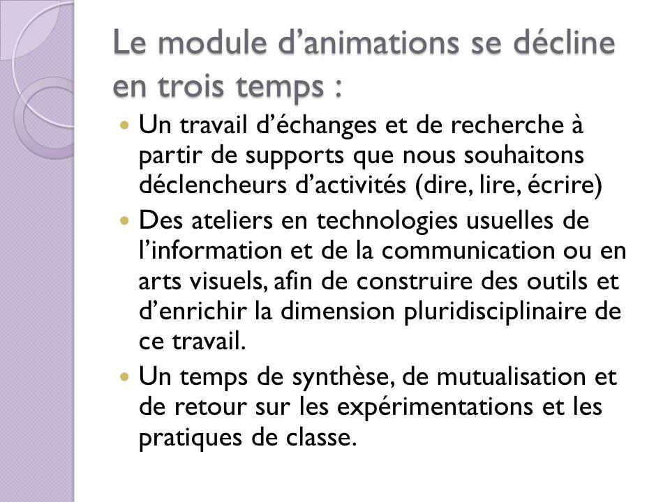 Le module danimations se décline en trois temps : Un travail déchanges et de recherche à partir de supports que nous souhaitons déclencheurs dactivité