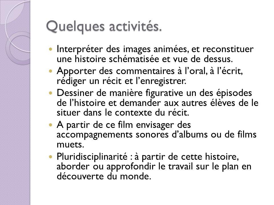 Quelques activités. Interpréter des images animées, et reconstituer une histoire schématisée et vue de dessus. Apporter des commentaires à loral, à lé