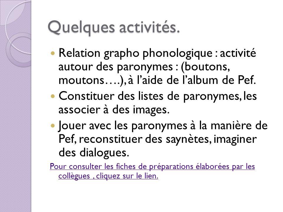 Quelques activités. Relation grapho phonologique : activité autour des paronymes : (boutons, moutons….), à laide de lalbum de Pef. Constituer des list