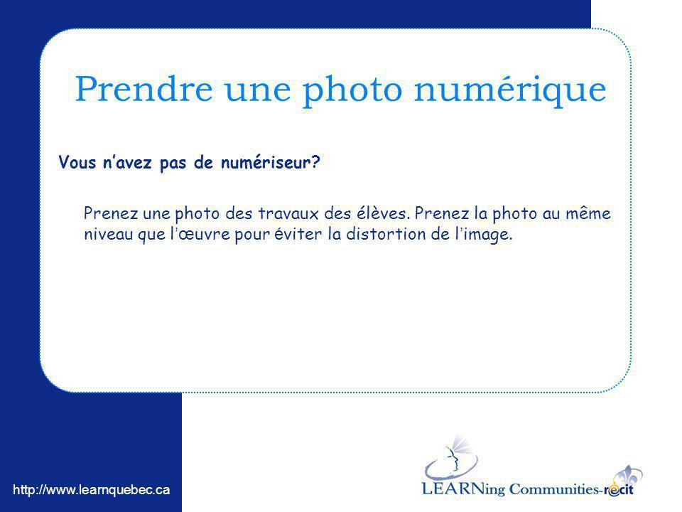 http://www.learnquebec.ca Prendre une photo numérique Vous navez pas de numériseur? Prenez une photo des travaux des élèves. Prenez la photo au même n
