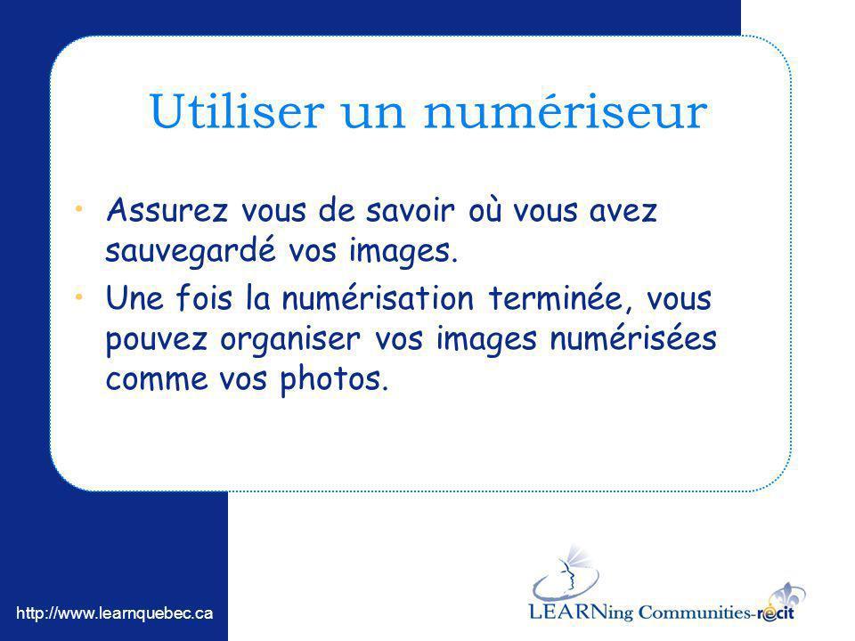 http://www.learnquebec.ca Utiliser un numériseur Assurez vous de savoir où vous avez sauvegardé vos images. Une fois la numérisation terminée, vous po