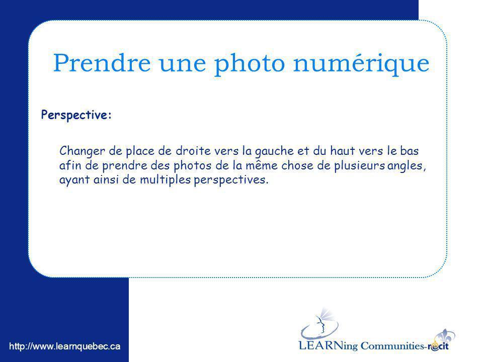 http://www.learnquebec.ca Perspective: Changer de place de droite vers la gauche et du haut vers le bas afin de prendre des photos de la même chose de plusieurs angles, ayant ainsi de multiples perspectives.