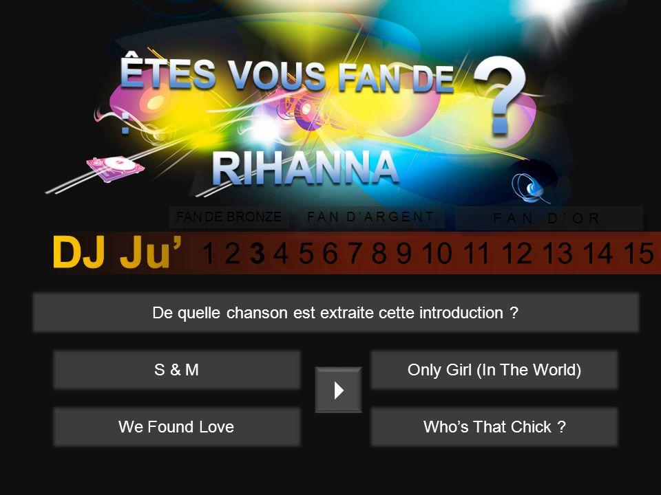 1 2 3 4 5 6 7 8 9 10 11 12 13 14 15 FAN DE BRONZE FAN DARGENT FAN DOR Lequel de ces titres est le premier succès de Rihanna en 2005 ? Please dont Stop