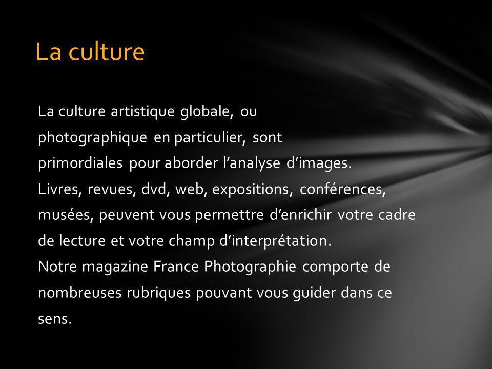 La culture artistique globale, ou photographique en particulier, sont primordiales pour aborder lanalyse dimages. Livres, revues, dvd, web, exposition
