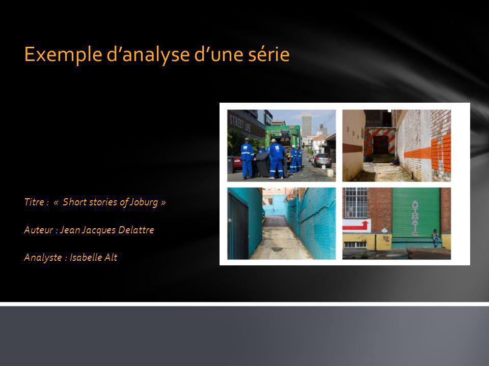 Exemple danalyse dune série Titre : « Short stories of Joburg » Auteur : Jean Jacques Delattre Analyste : Isabelle Alt