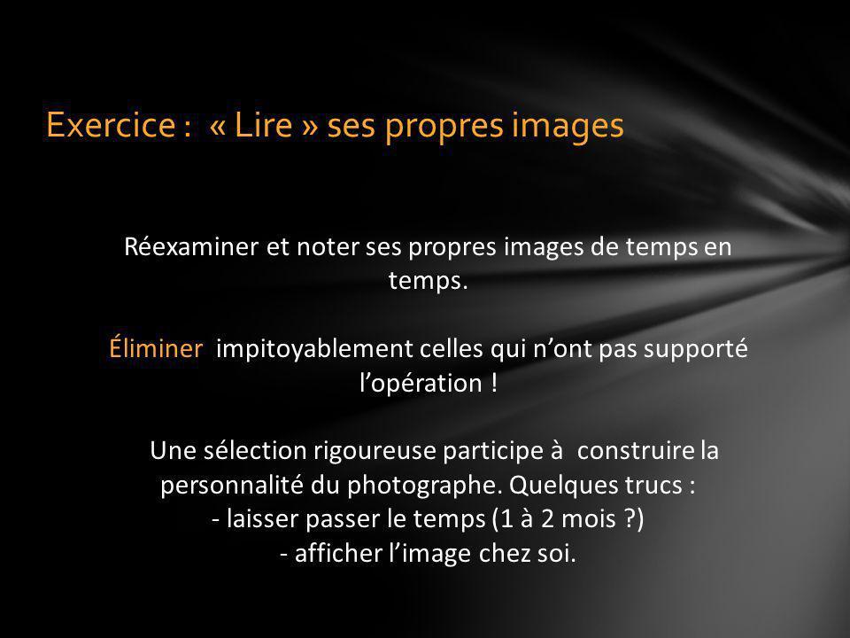Exercice : « Lire » ses propres images Réexaminer et noter ses propres images de temps en temps. Éliminer impitoyablement celles qui nont pas supporté