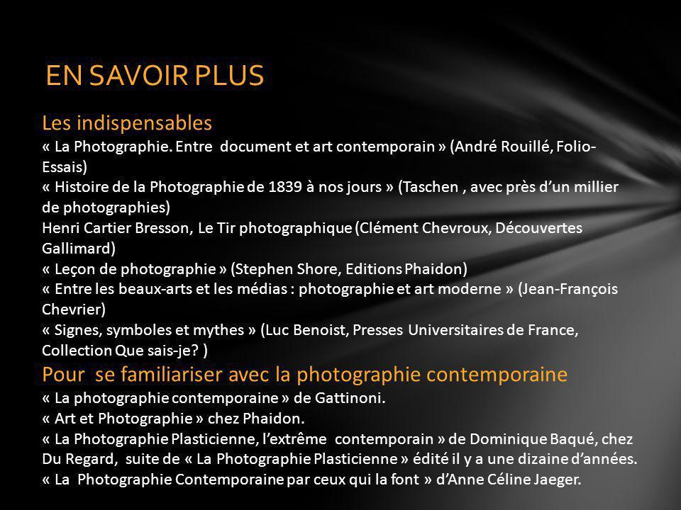 EN SAVOIR PLUS Les indispensables « La Photographie. Entre document et art contemporain » (André Rouillé, Folio- Essais) « Histoire de la Photographie