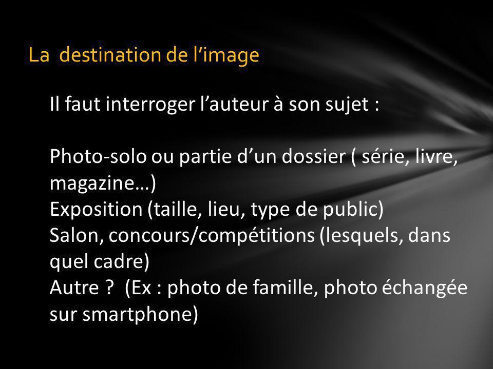 La destination de limage Il faut interroger lauteur à son sujet : Photo-solo ou partie dun dossier ( série, livre, magazine…) Exposition (taille, lieu