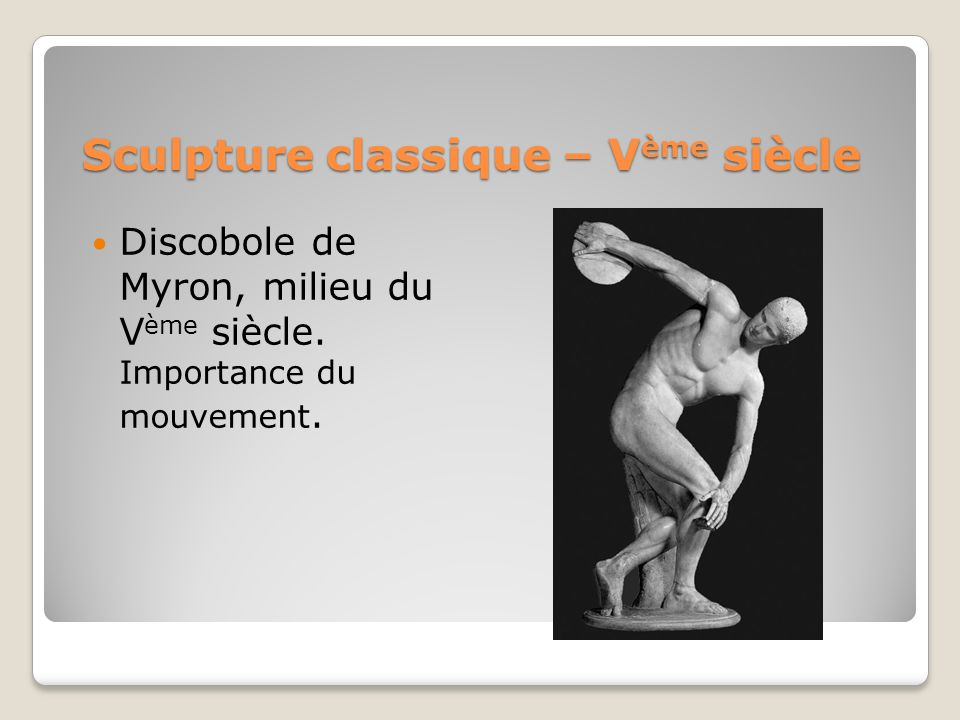 Sculpture classique – V ème siècle Discobole de Myron, milieu du V ème siècle. Importance du mouvement.