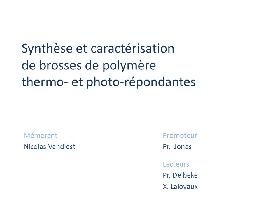 Synthèse et caractérisation de brosses de polymère thermo- et photo-répondantes Mémorant Nicolas Vandiest Promoteur Pr. Jonas Lecteurs Pr. Delbeke X.