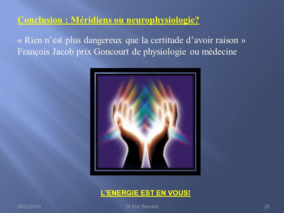 LENERGIE EST EN VOUS! Conclusion : Méridiens ou neurophysiologie? « Rien nest plus dangereux que la certitude davoir raison » François Jacob prix Gonc
