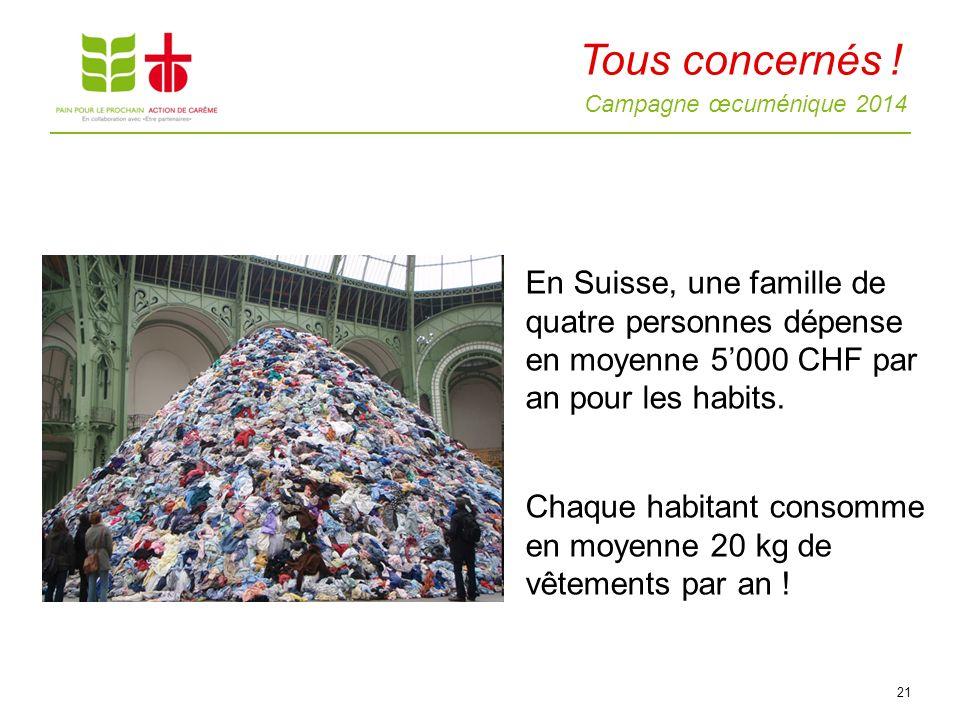 Campagne œcuménique 2014 21 En Suisse, une famille de quatre personnes dépense en moyenne 5000 CHF par an pour les habits. Chaque habitant consomme en