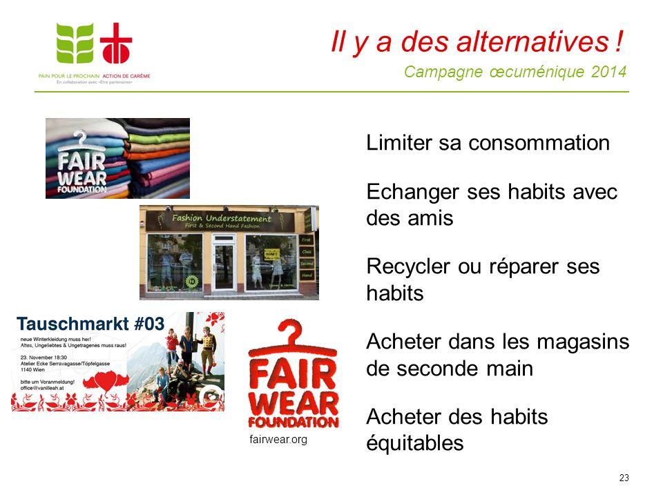 Campagne œcuménique 2014 Limiter sa consommation Echanger ses habits avec des amis Recycler ou réparer ses habits Acheter dans les magasins de seconde main Acheter des habits équitables 23 Il y a des alternatives .