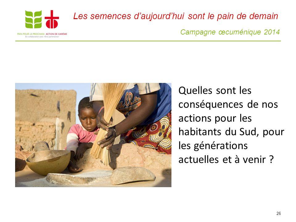 Campagne œcuménique 2014 26 Quelles sont les conséquences de nos actions pour les habitants du Sud, pour les générations actuelles et à venir ? Les se