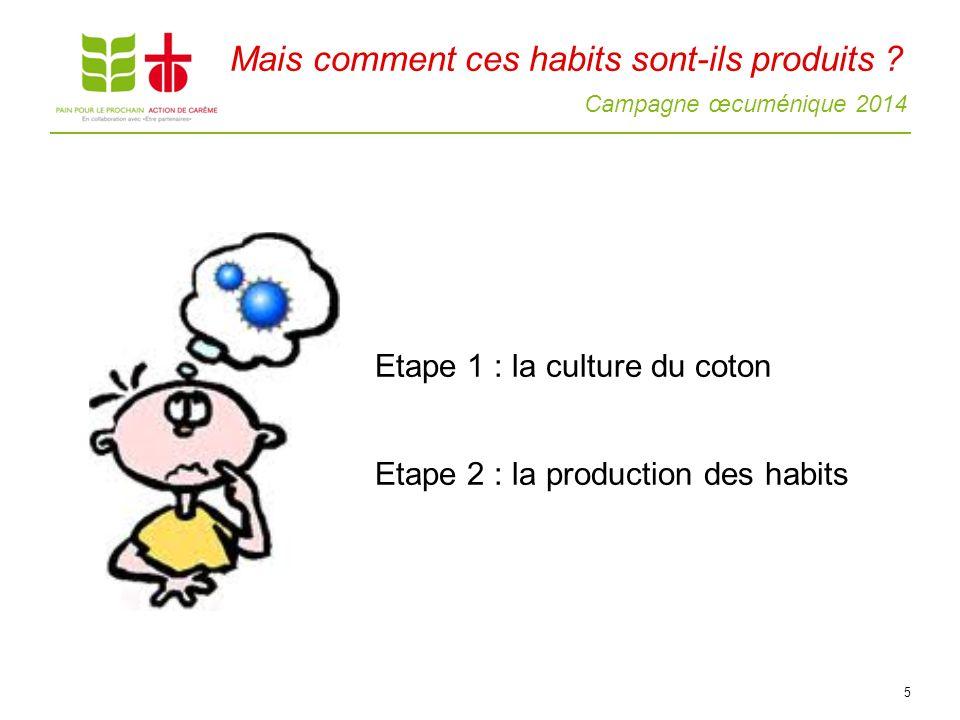 Campagne œcuménique 2014 5 Etape 1 : la culture du coton Etape 2 : la production des habits Mais comment ces habits sont-ils produits ?