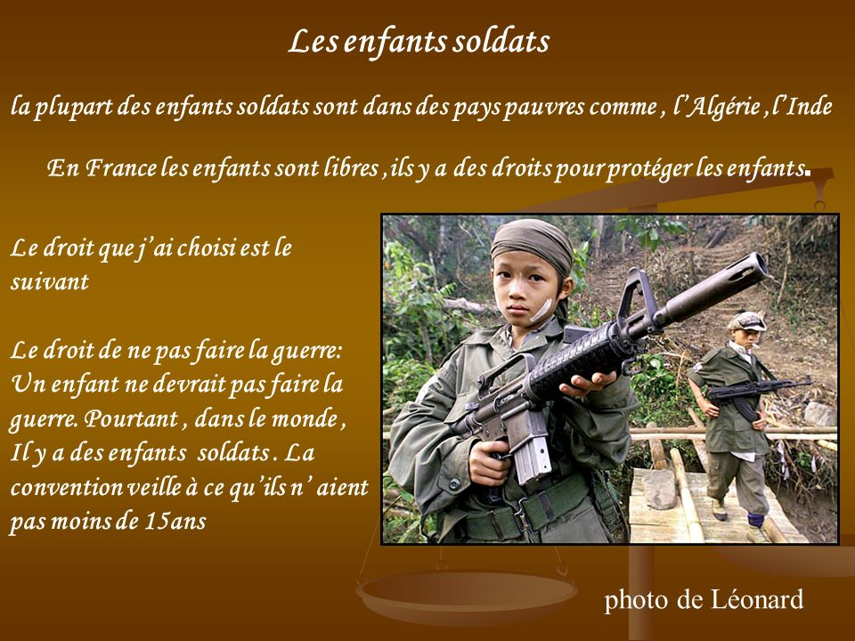 photo de Léonard la plupart des enfants soldats sont dans des pays pauvres comme, lAlgérie,lInde En France les enfants sont libres,ils y a des droits pour protéger les enfants.