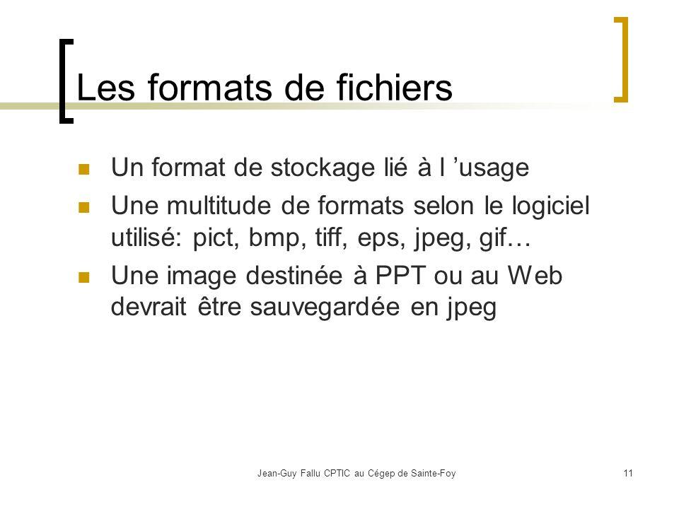 Jean-Guy Fallu CPTIC au Cégep de Sainte-Foy11 Les formats de fichiers Un format de stockage lié à l usage Une multitude de formats selon le logiciel utilisé: pict, bmp, tiff, eps, jpeg, gif… Une image destinée à PPT ou au Web devrait être sauvegardée en jpeg