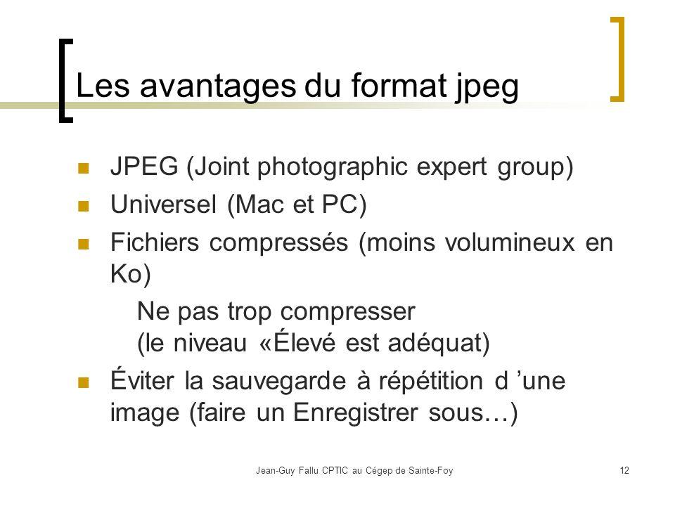 Jean-Guy Fallu CPTIC au Cégep de Sainte-Foy12 Les avantages du format jpeg JPEG (Joint photographic expert group) Universel (Mac et PC) Fichiers compressés (moins volumineux en Ko) Ne pas trop compresser (le niveau «Élevé est adéquat) Éviter la sauvegarde à répétition d une image (faire un Enregistrer sous…)