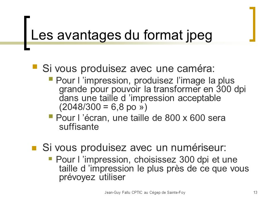 Jean-Guy Fallu CPTIC au Cégep de Sainte-Foy13 Les avantages du format jpeg Si vous produisez avec une caméra: Pour l impression, produisez limage la plus grande pour pouvoir la transformer en 300 dpi dans une taille d impression acceptable (2048/300 = 6,8 po ») Pour l écran, une taille de 800 x 600 sera suffisante Si vous produisez avec un numériseur: Pour l impression, choisissez 300 dpi et une taille d impression le plus près de ce que vous prévoyez utiliser