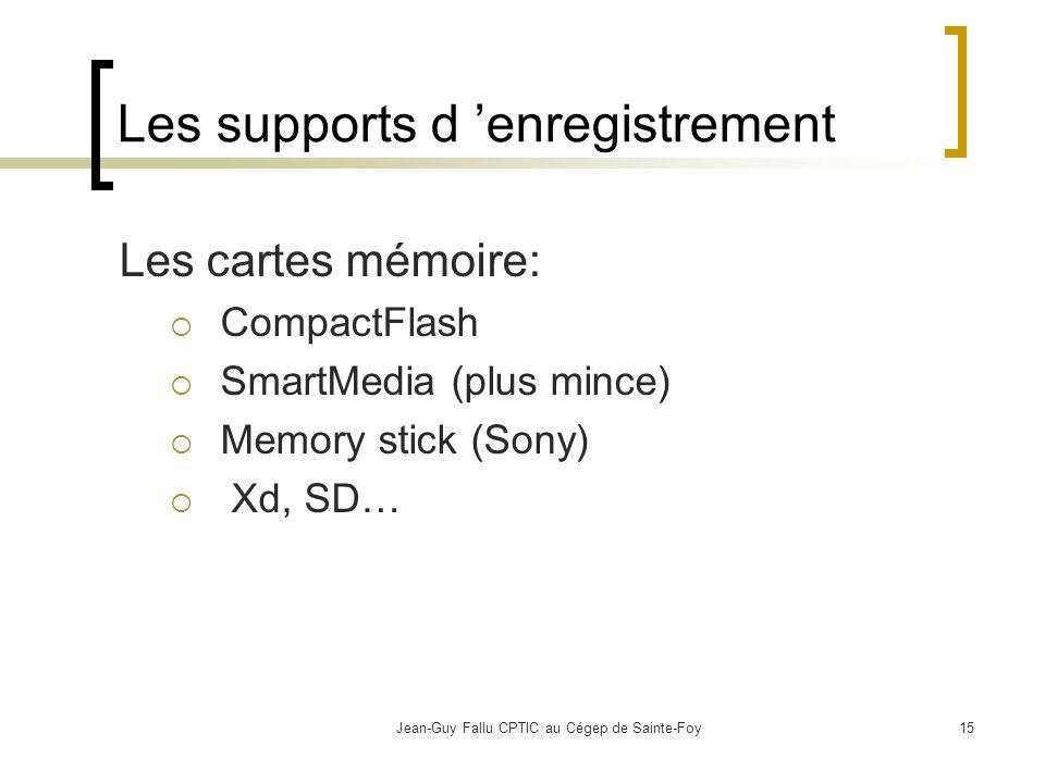 Jean-Guy Fallu CPTIC au Cégep de Sainte-Foy15 Les supports d enregistrement Les cartes mémoire: CompactFlash SmartMedia (plus mince) Memory stick (Sony) Xd, SD…