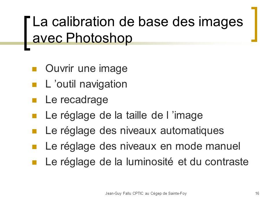 Jean-Guy Fallu CPTIC au Cégep de Sainte-Foy16 La calibration de base des images avec Photoshop Ouvrir une image L outil navigation Le recadrage Le réglage de la taille de l image Le réglage des niveaux automatiques Le réglage des niveaux en mode manuel Le réglage de la luminosité et du contraste