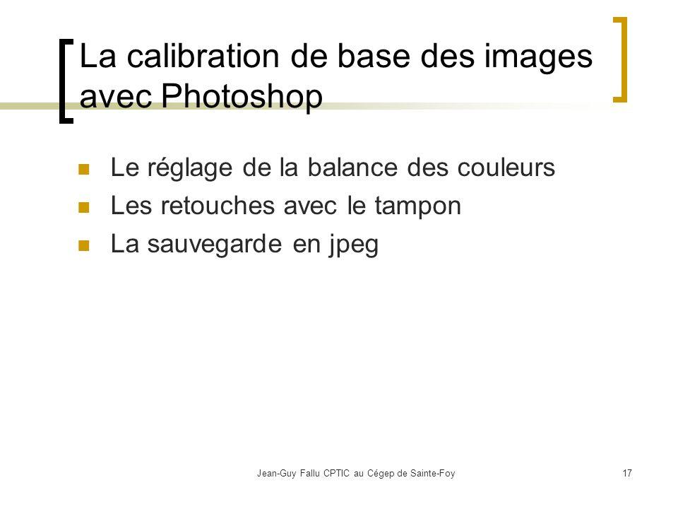 Jean-Guy Fallu CPTIC au Cégep de Sainte-Foy17 La calibration de base des images avec Photoshop Le réglage de la balance des couleurs Les retouches avec le tampon La sauvegarde en jpeg